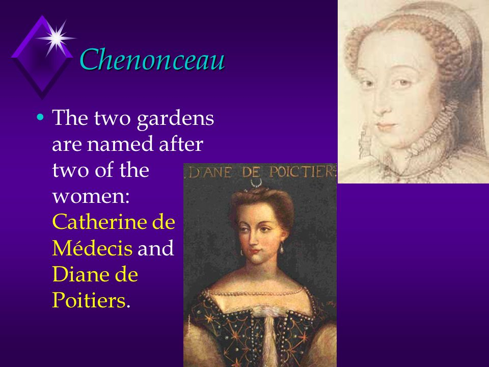 Chenonceau The two gardens are named after two of the women: Catherine de Médecis and Diane de Poitiers.