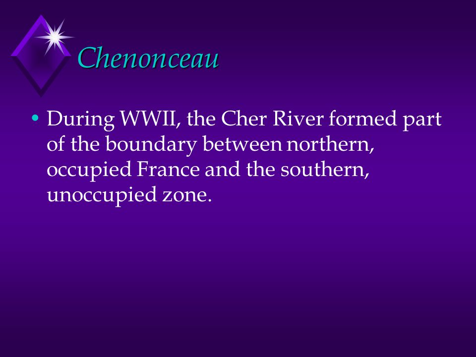 Chenonceau During WWII, the Cher River formed part of the boundary between northern, occupied France and the southern, unoccupied zone.