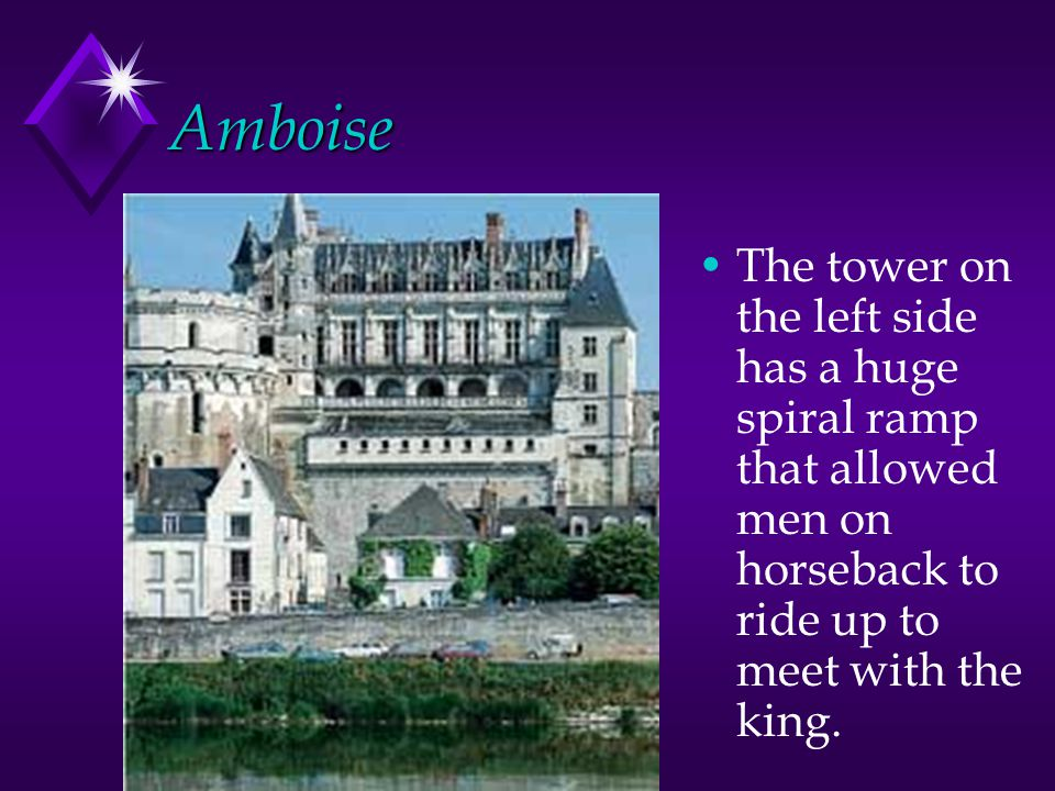 Amboise The tower on the left side has a huge spiral ramp that allowed men on horseback to ride up to meet with the king.