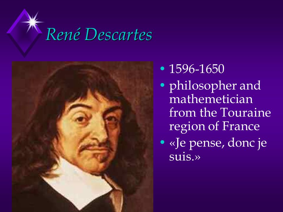 René Descartes 1596-1650. philosopher and mathemetician from the Touraine region of France.