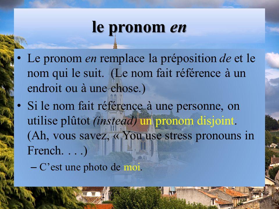 le pronom en Le pronom en remplace la préposition de et le nom qui le suit. (Le nom fait référence à un endroit ou à une chose.)