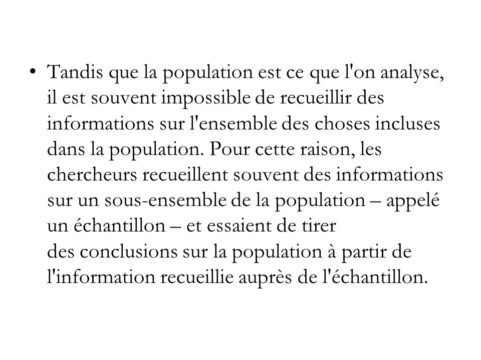 Tandis que la population est ce que l on analyse, il est souvent impossible de recueillir des informations sur l ensemble des choses incluses dans la population.