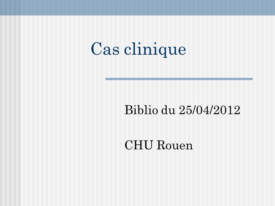 Cas clinique Biblio du 25/04/2012 CHU Rouen