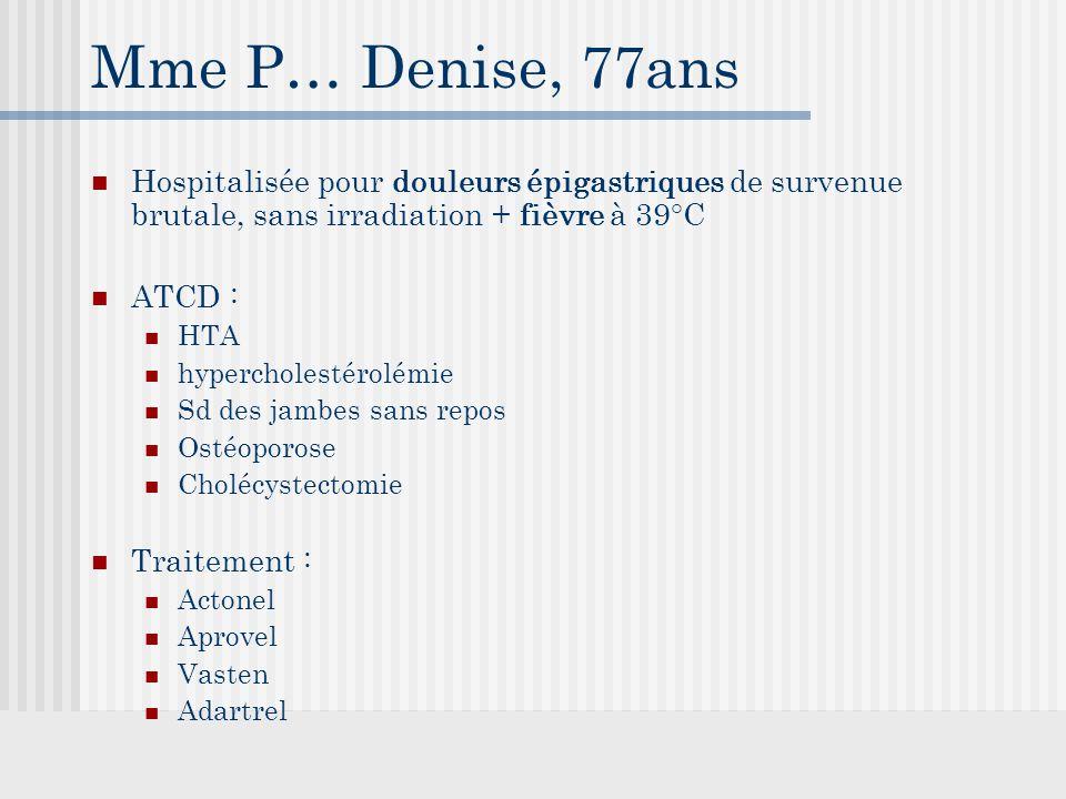 Mme P… Denise, 77ans Hospitalisée pour douleurs épigastriques de survenue brutale, sans irradiation + fièvre à 39°C.