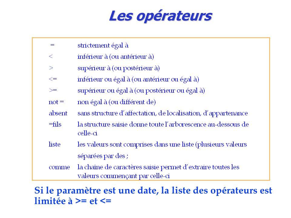 Les opérateurs Si le paramètre est une date, la liste des opérateurs est limitée à >= et <=