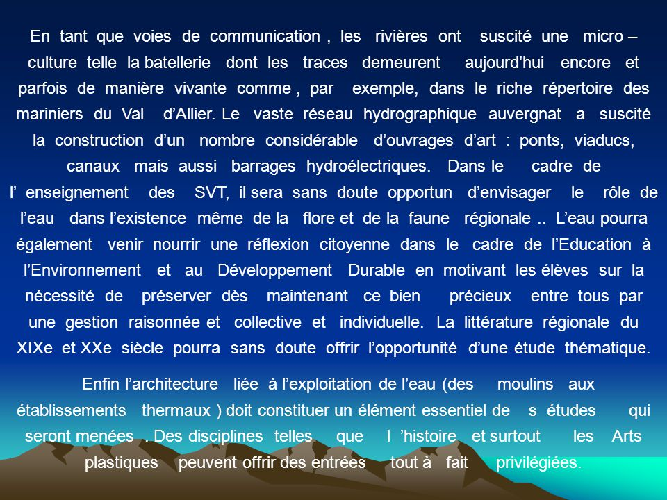 En tant que voies de communication , les rivières ont suscité une micro – culture telle la batellerie dont les traces demeurent aujourd'hui encore et parfois de manière vivante comme , par exemple, dans le riche répertoire des mariniers du Val d'Allier. Le vaste réseau hydrographique auvergnat a suscité la construction d'un nombre considérable d'ouvrages d'art : ponts, viaducs, canaux mais aussi barrages hydroélectriques. Dans le cadre de l' enseignement des SVT, il sera sans doute opportun d'envisager le rôle de l'eau dans l'existence même de la flore et de la faune régionale .. L'eau pourra également venir nourrir une réflexion citoyenne dans le cadre de l'Education à l'Environnement et au Développement Durable en motivant les élèves sur la nécessité de préserver dès maintenant ce bien précieux entre tous par une gestion raisonnée et collective et individuelle. La littérature régionale du XIXe et XXe siècle pourra sans doute offrir l'opportunité d'une étude thématique.