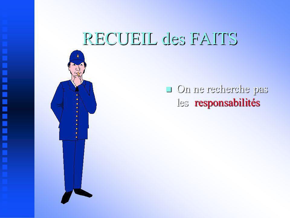RECUEIL des FAITS On ne recherche pas les responsabilités