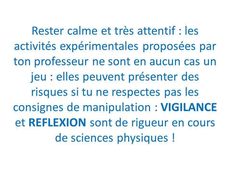 Rester calme et très attentif : les activités expérimentales proposées par ton professeur ne sont en aucun cas un jeu : elles peuvent présenter des risques si tu ne respectes pas les consignes de manipulation : VIGILANCE et REFLEXION sont de rigueur en cours de sciences physiques !