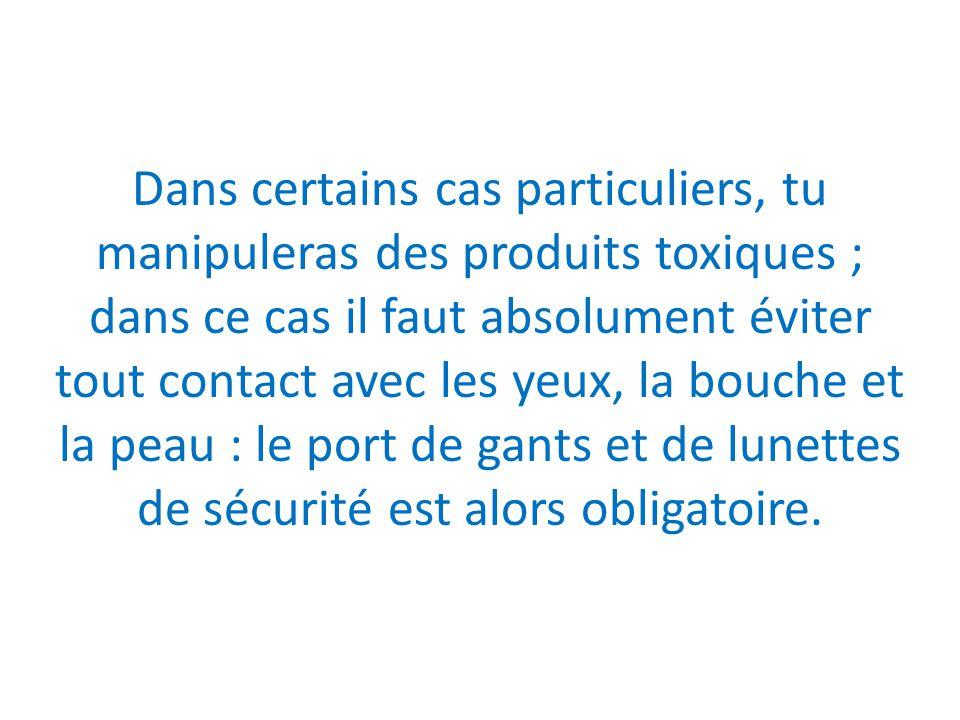 Dans certains cas particuliers, tu manipuleras des produits toxiques ; dans ce cas il faut absolument éviter tout contact avec les yeux, la bouche et la peau : le port de gants et de lunettes de sécurité est alors obligatoire.