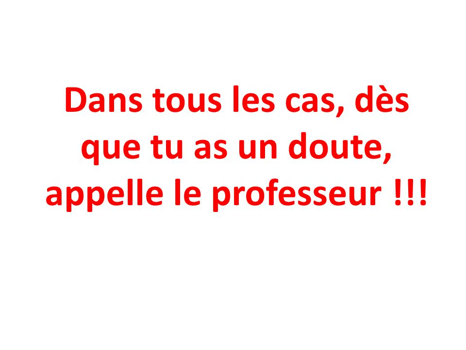 Dans tous les cas, dès que tu as un doute, appelle le professeur !!!