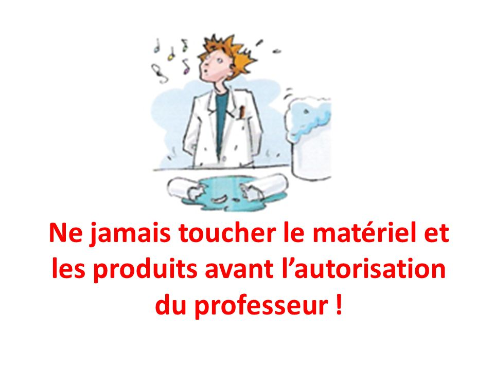 Ne jamais toucher le matériel et les produits avant l'autorisation du professeur !