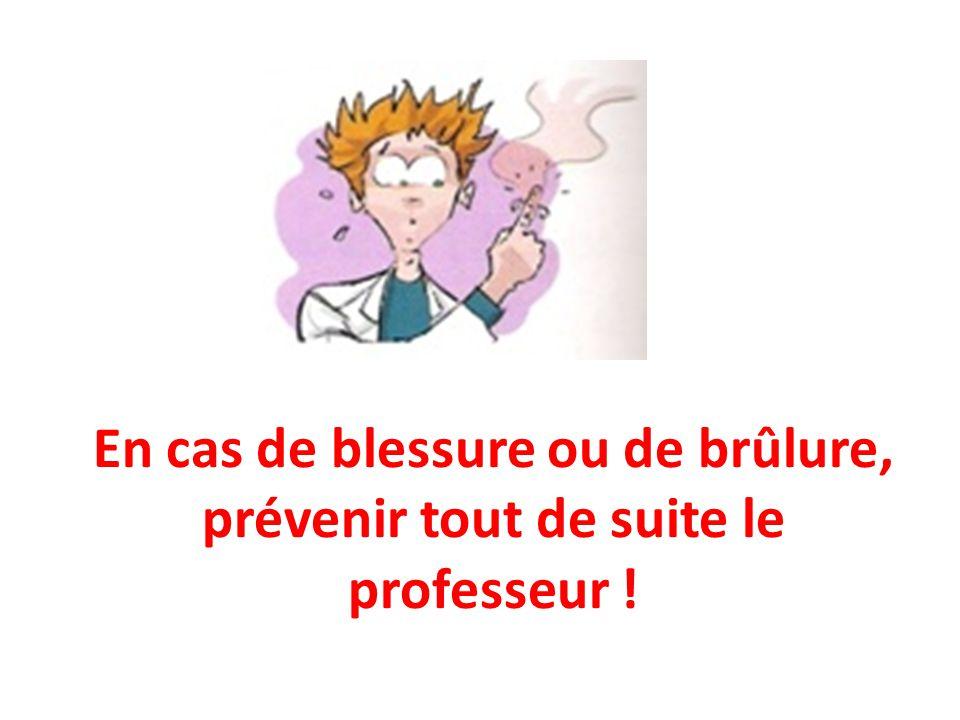 En cas de blessure ou de brûlure, prévenir tout de suite le professeur !