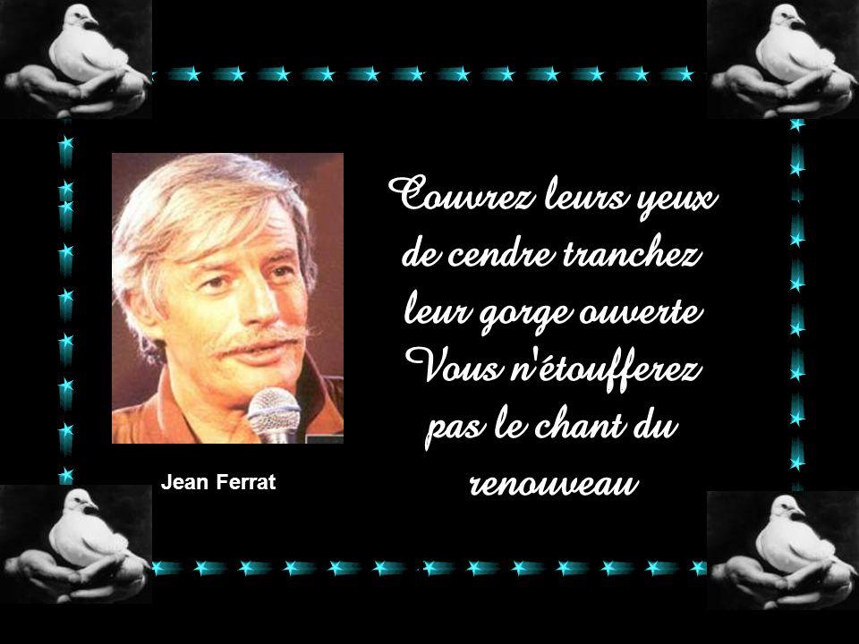 Jean Ferrat Couvrez leurs yeux de cendre tranchez leur gorge ouverte Vous n étoufferez pas le chant du renouveau.
