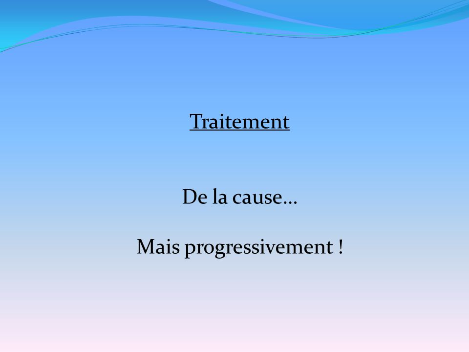 Traitement De la cause… Mais progressivement !
