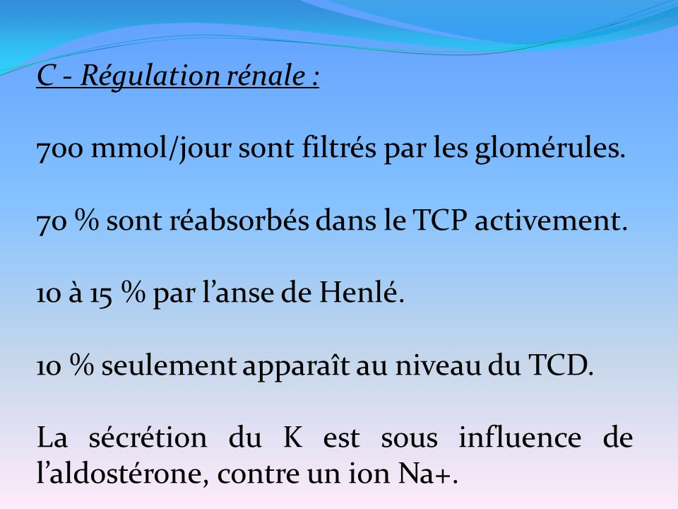 C - Régulation rénale : 700 mmol/jour sont filtrés par les glomérules. 70 % sont réabsorbés dans le TCP activement.