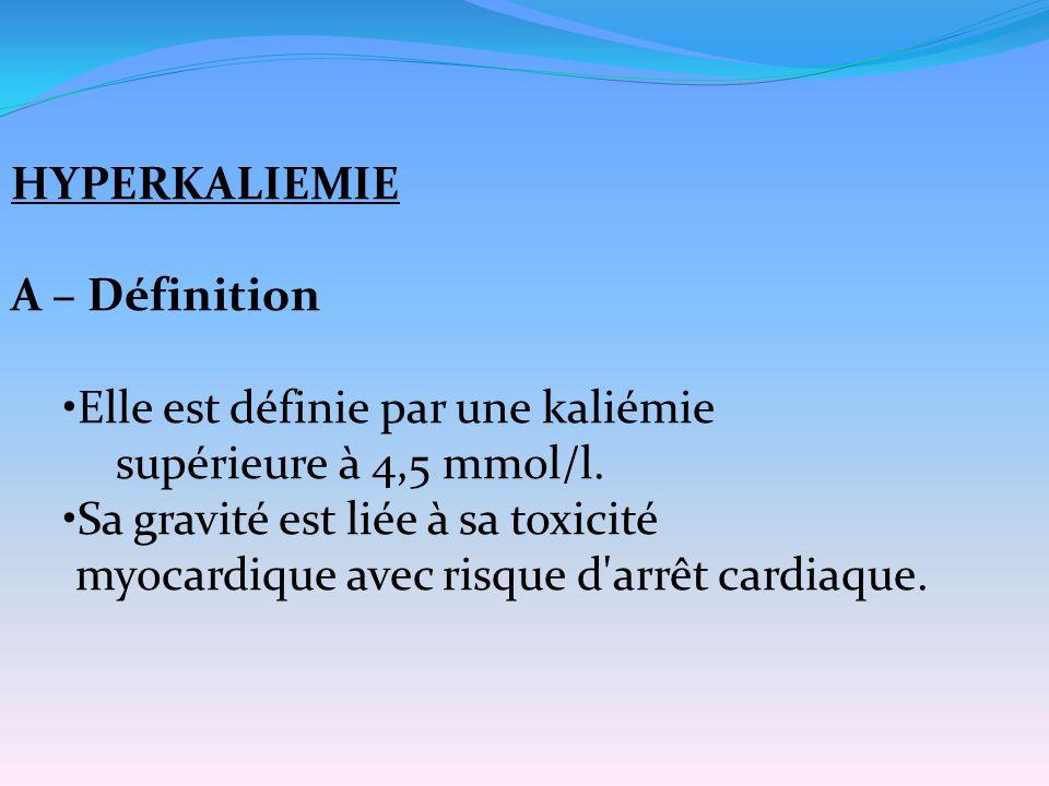 HYPERKALIEMIE A – Définition. Elle est définie par une kaliémie. supérieure à 4,5 mmol/l. Sa gravité est liée à sa toxicité.
