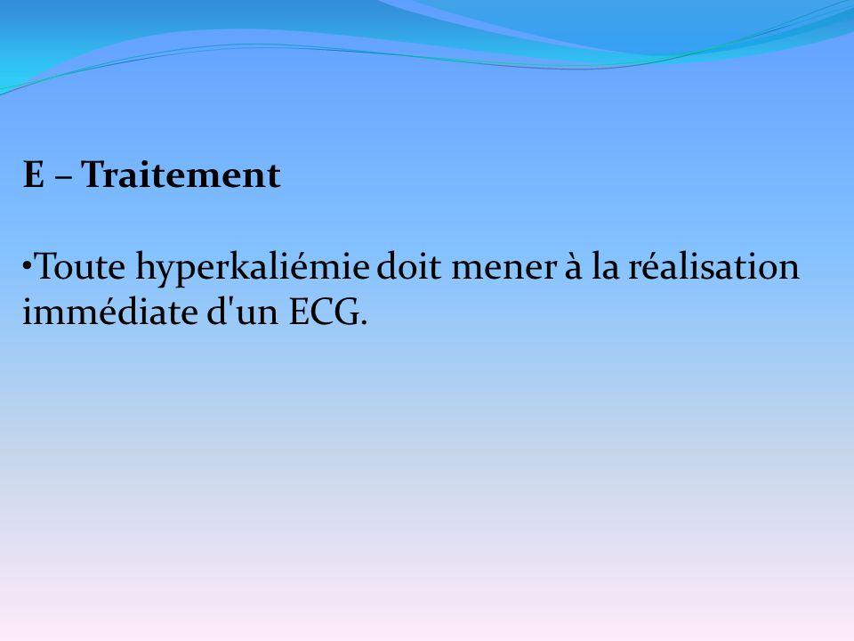 E – Traitement Toute hyperkaliémie doit mener à la réalisation immédiate d un ECG.
