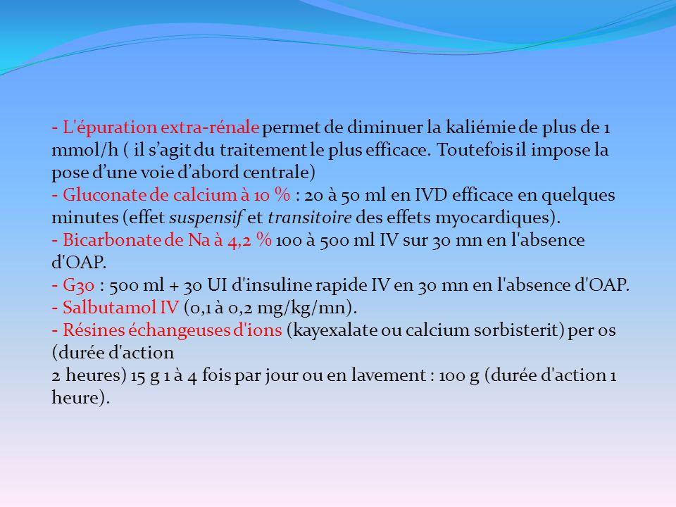 - L épuration extra-rénale permet de diminuer la kaliémie de plus de 1 mmol/h ( il s'agit du traitement le plus efficace. Toutefois il impose la pose d'une voie d'abord centrale)