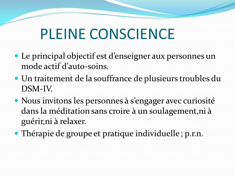 PLEINE CONSCIENCE Le principal objectif est d'enseigner aux personnes un mode actif d'auto-soins.