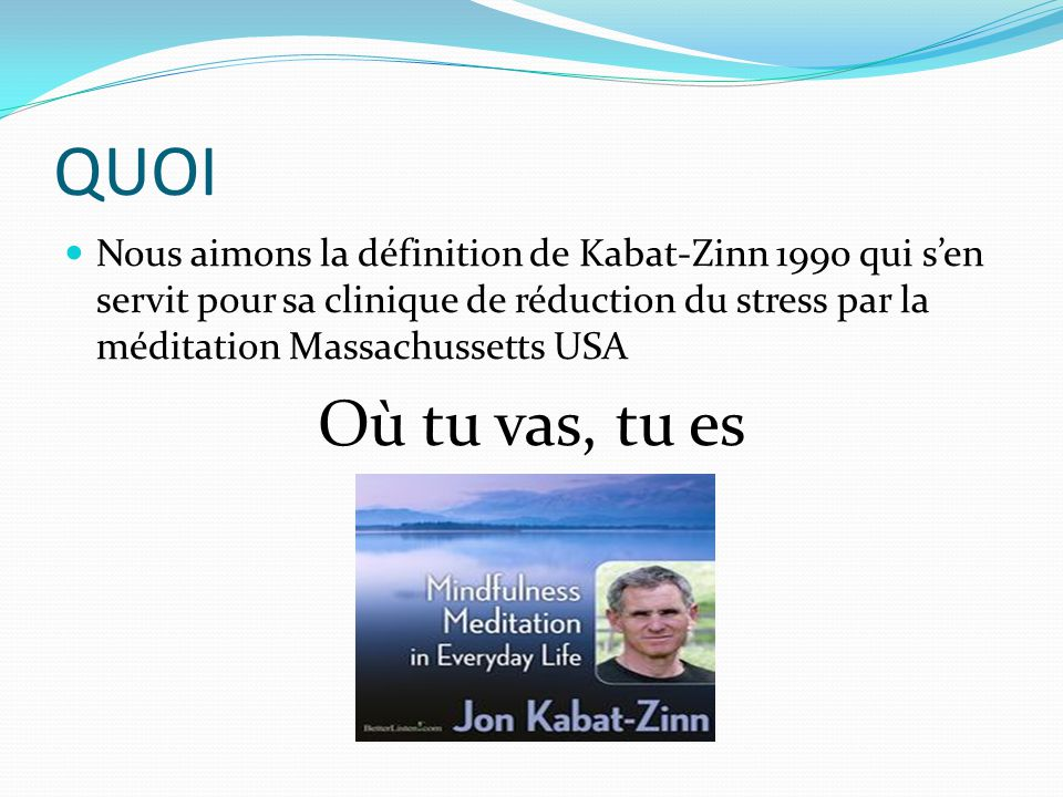 QUOI Nous aimons la définition de Kabat-Zinn 1990 qui s'en servit pour sa clinique de réduction du stress par la méditation Massachussetts USA.