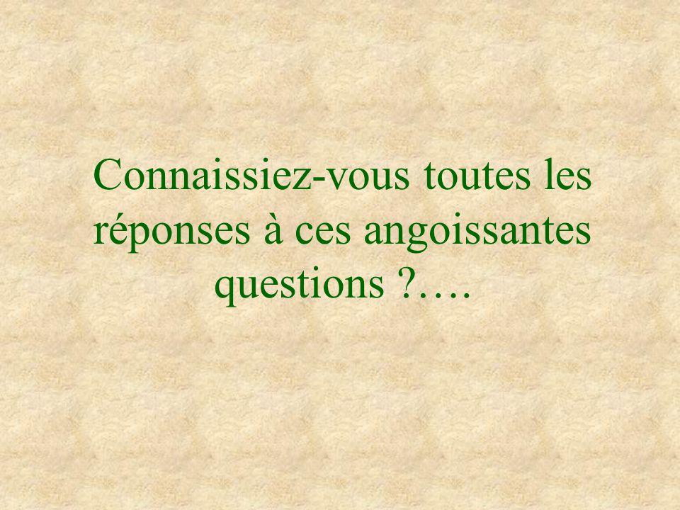 Connaissiez-vous toutes les réponses à ces angoissantes questions ….