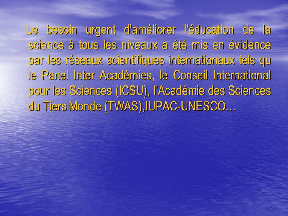 Le besoin urgent d améliorer l éducation de la science à tous les niveaux a été mis en évidence par les réseaux scientifiques internationaux tels qu le Panel Inter Académies, le Conseil International pour les Sciences (ICSU), l'Académie des Sciences du Tiers Monde (TWAS),IUPAC-UNESCO…
