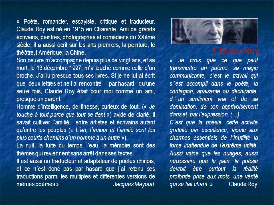 « Poète, romancier, essayiste, critique et traducteur, Claude Roy est né en 1915 en Charente. Ami de grands écrivains, peintres, photographes et comédiens du XXème siècle, il a aussi écrit sur les arts premiers, la peinture, le théâtre, l'Amérique, la Chine.