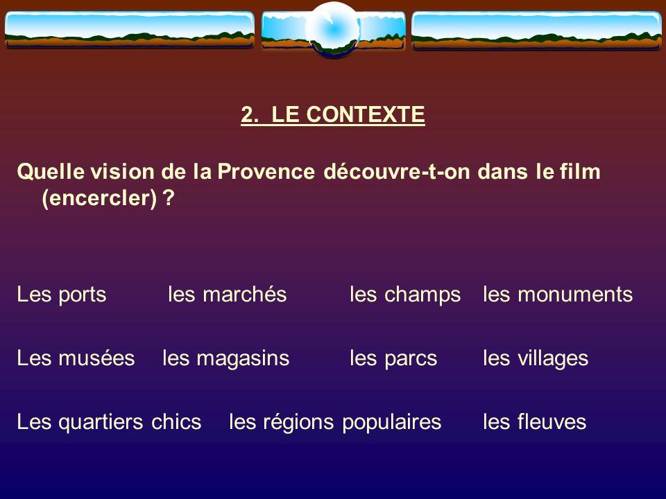2. LE CONTEXTE Quelle vision de la Provence découvre-t-on dans le film (encercler) Les ports les marchés les champs les monuments.