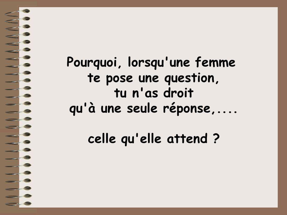 Pourquoi, lorsqu une femme te pose une question, tu n as droit