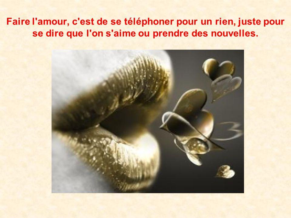 Faire l amour, c est de se téléphoner pour un rien, juste pour se dire que l on s aime ou prendre des nouvelles.