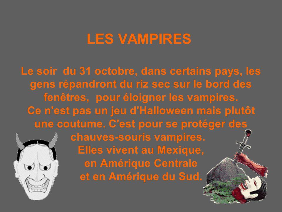 LES VAMPIRES Le soir du 31 octobre, dans certains pays, les gens répandront du riz sec sur le bord des fenêtres, pour éloigner les vampires.