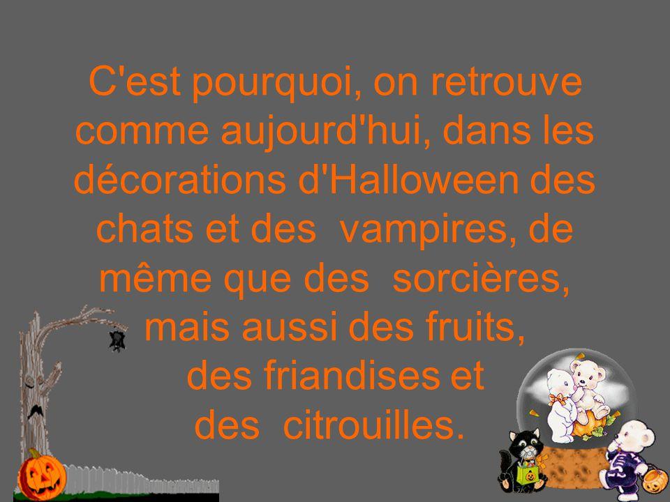 C est pourquoi, on retrouve comme aujourd hui, dans les décorations d Halloween des chats et des vampires, de même que des sorcières, mais aussi des fruits, des friandises et des citrouilles.