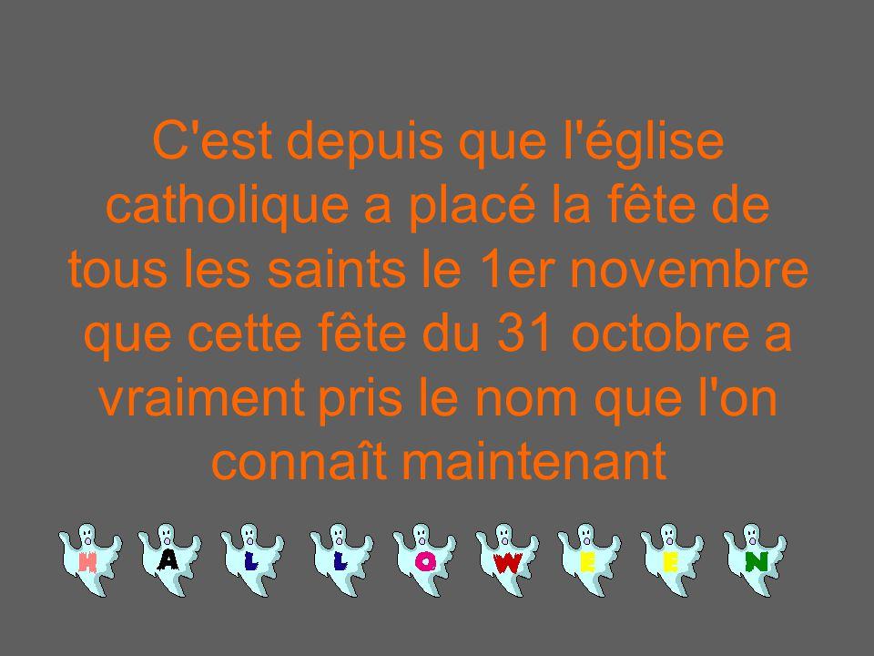C est depuis que l église catholique a placé la fête de tous les saints le 1er novembre que cette fête du 31 octobre a vraiment pris le nom que l on connaît maintenant