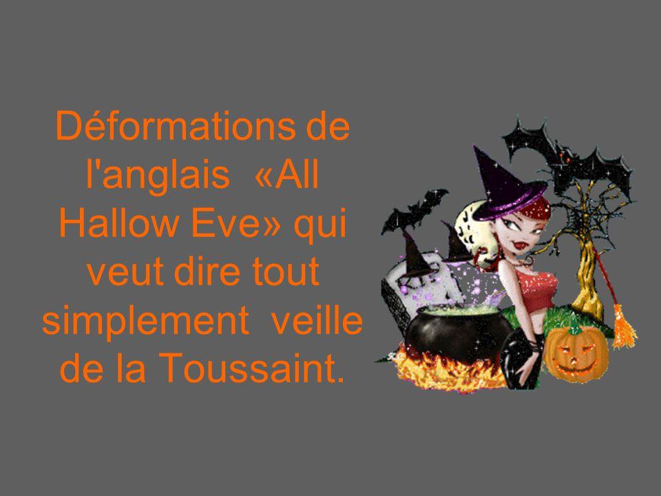 Déformations de l anglais «All Hallow Eve» qui veut dire tout simplement veille de la Toussaint.