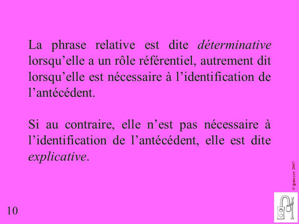 La phrase relative est dite déterminative lorsqu'elle a un rôle référentiel, autrement dit lorsqu'elle est nécessaire à l'identification de l'antécédent.