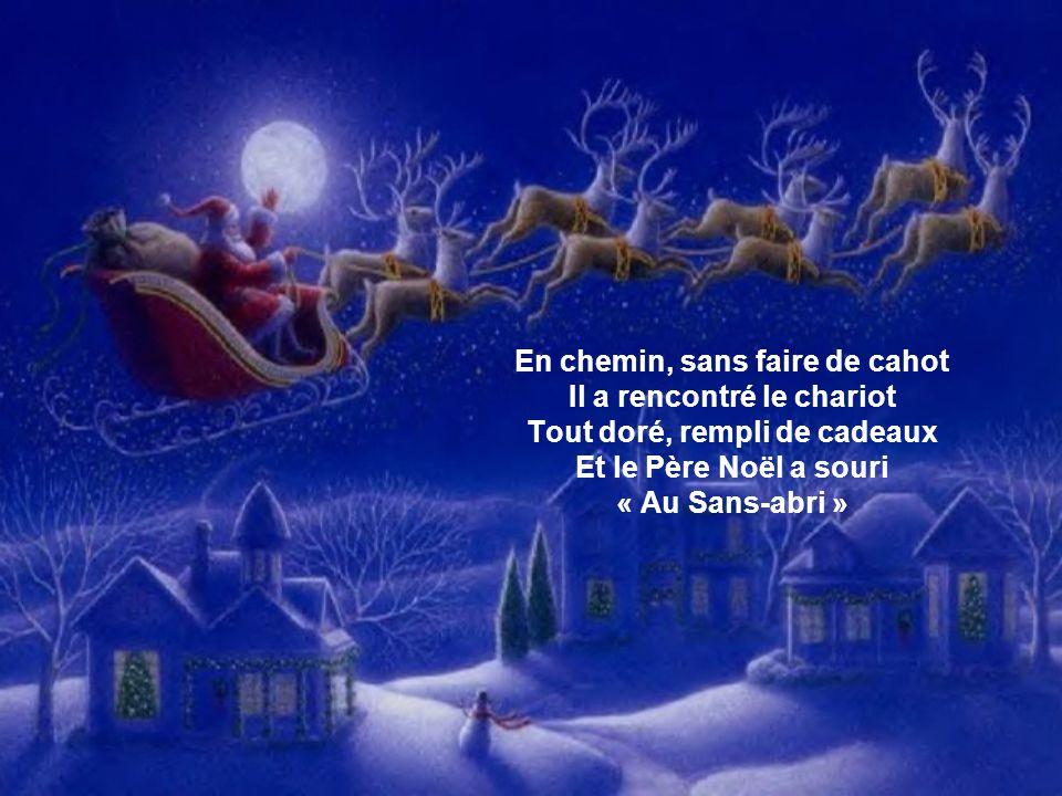 En chemin, sans faire de cahot Il a rencontré le chariot Tout doré, rempli de cadeaux Et le Père Noël a souri « Au Sans-abri »