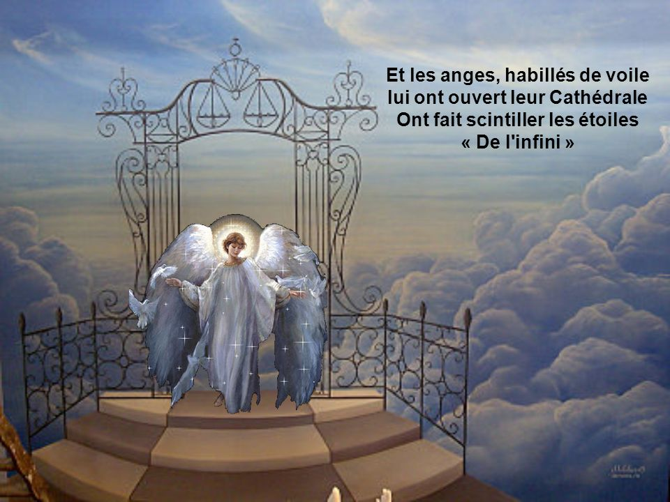 Et les anges, habillés de voile lui ont ouvert leur Cathédrale Ont fait scintiller les étoiles « De l infini »