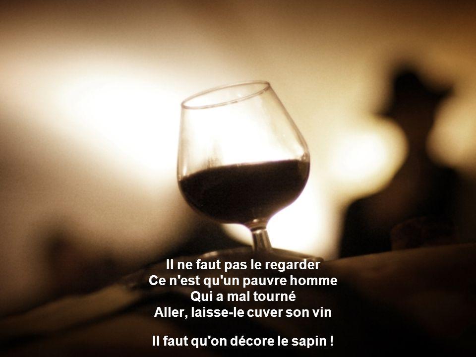 Il ne faut pas le regarder Ce n est qu un pauvre homme Qui a mal tourné Aller, laisse-le cuver son vin Il faut qu on décore le sapin !