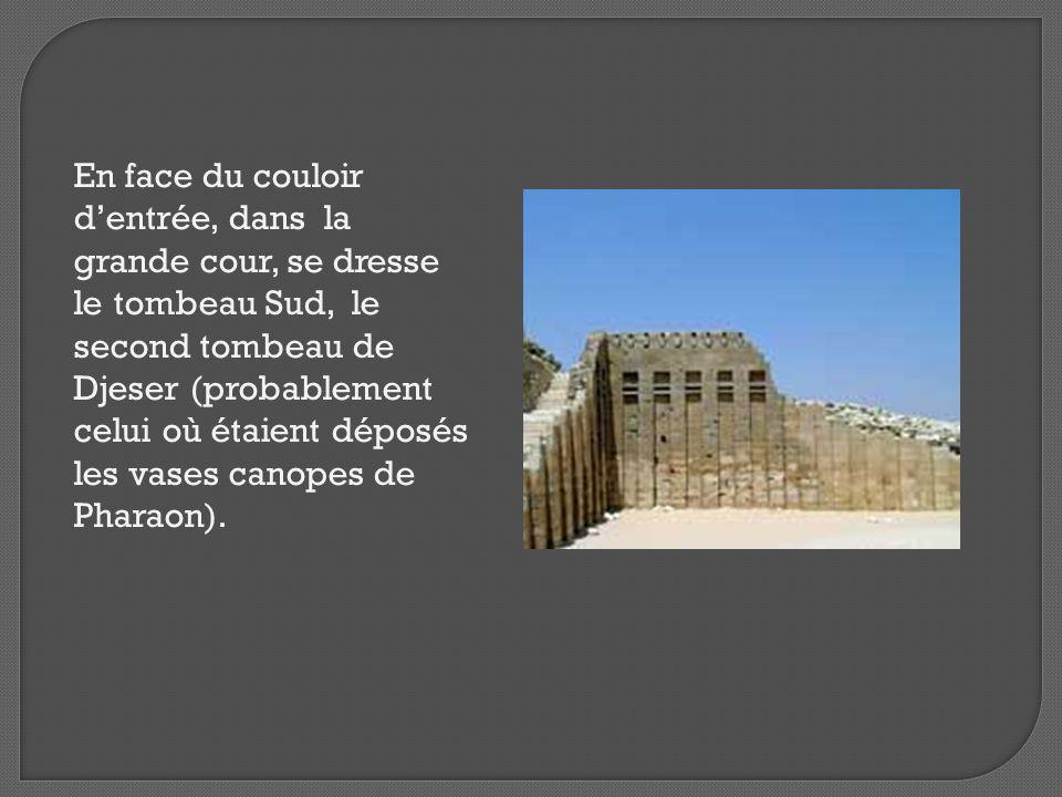 En face du couloir d'entrée, dans la grande cour, se dresse le tombeau Sud, le second tombeau de Djeser (probablement celui où étaient déposés les vases canopes de Pharaon).