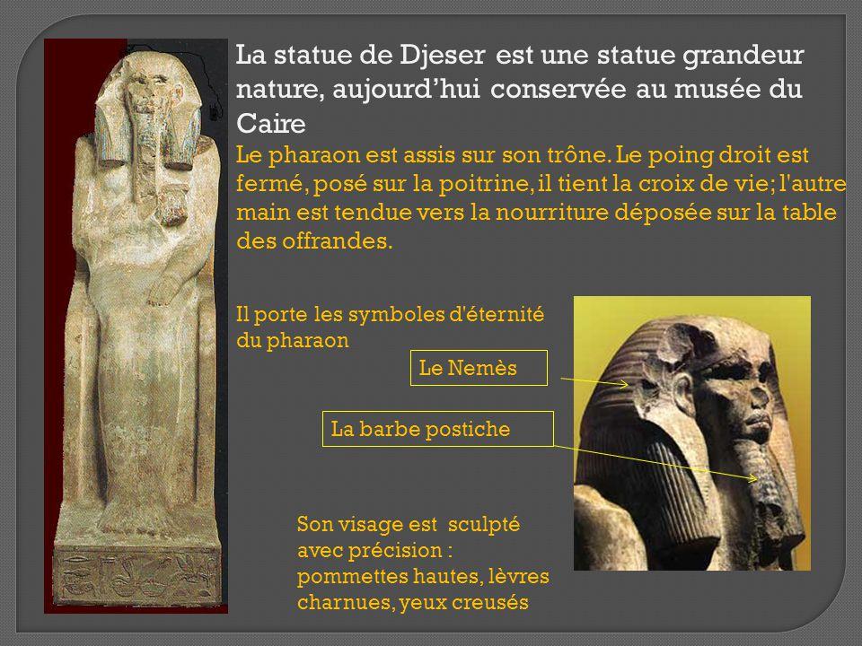 La statue de Djeser est une statue grandeur nature, aujourd'hui conservée au musée du Caire Le pharaon est assis sur son trône. Le poing droit est fermé, posé sur la poitrine, il tient la croix de vie; l autre main est tendue vers la nourriture déposée sur la table des offrandes.
