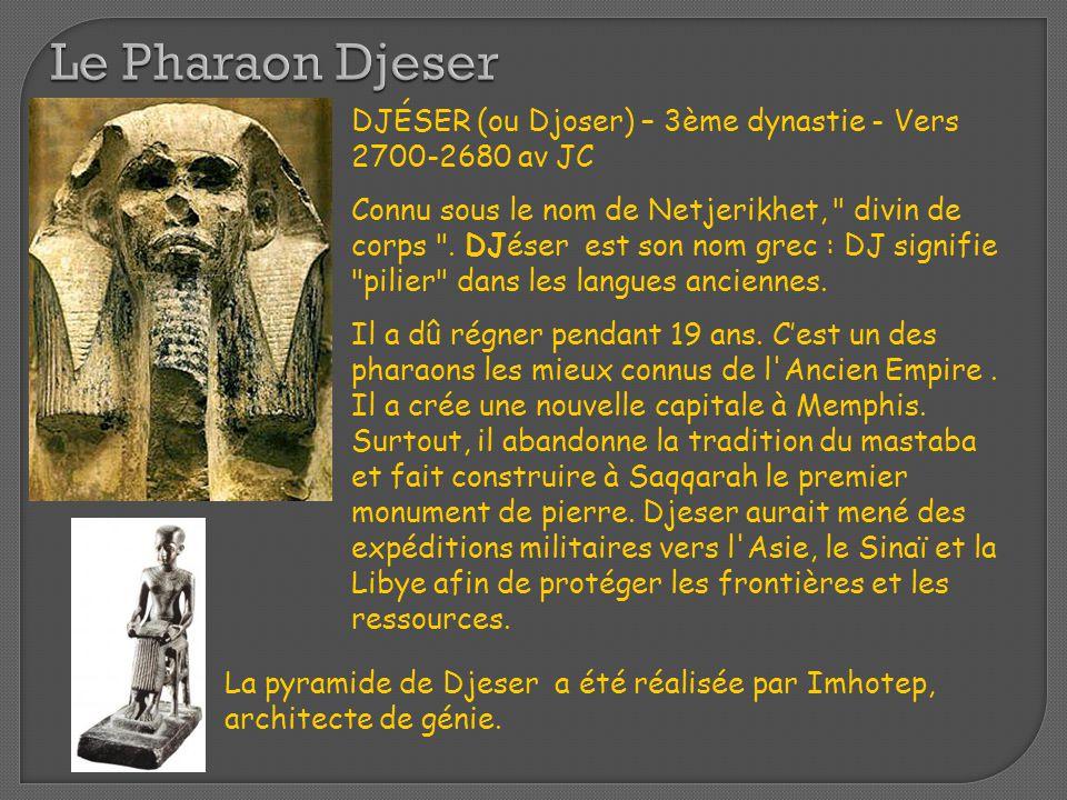 Le Pharaon Djeser DJÉSER (ou Djoser) – 3ème dynastie - Vers 2700-2680 av JC.
