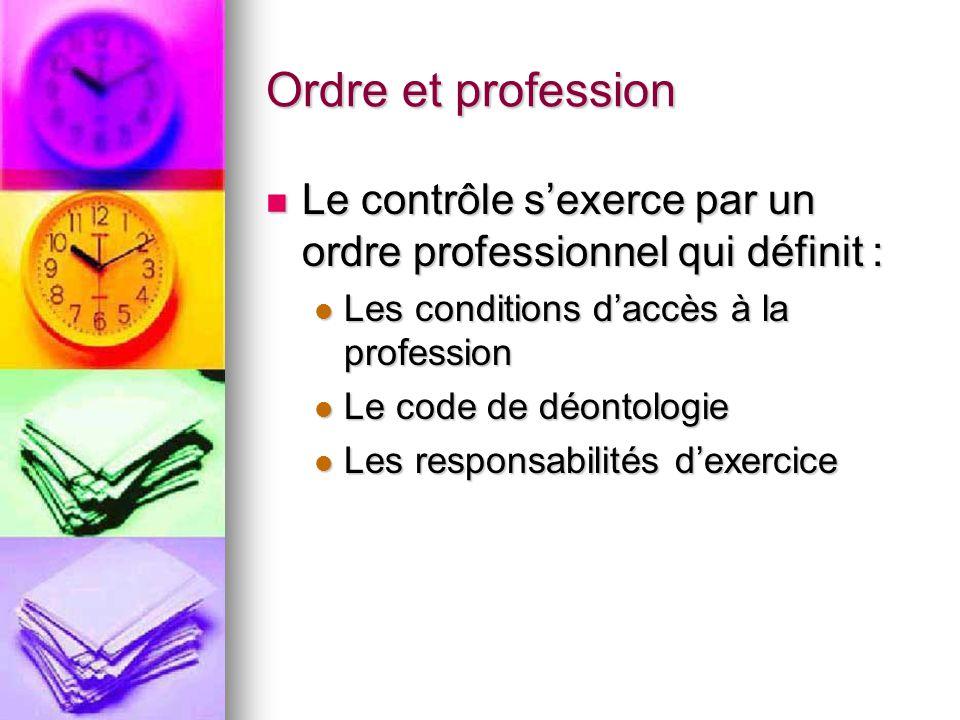 Ordre et profession Le contrôle s'exerce par un ordre professionnel qui définit : Les conditions d'accès à la profession.