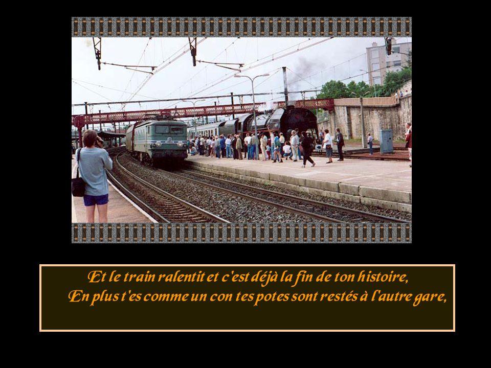Et le train ralentit et c est déjà la fin de ton histoire, En plus t es comme un con tes potes sont restés à l autre gare,