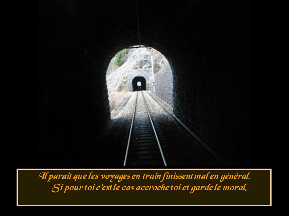 Il parait que les voyages en train finissent mal en général, Si pour toi c est le cas accroche toi et garde le moral,