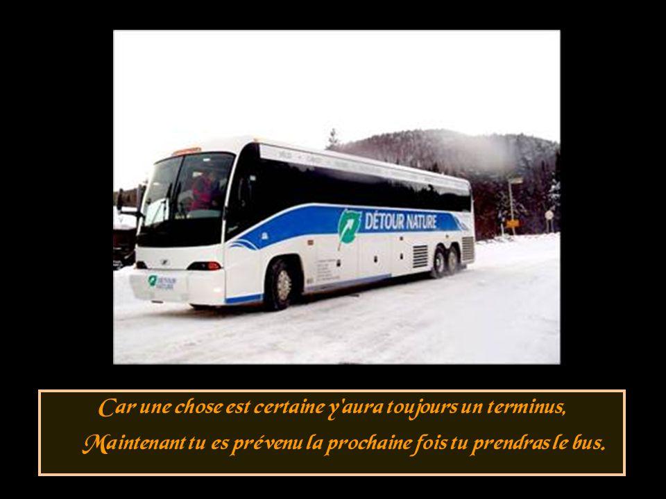 Car une chose est certaine y aura toujours un terminus, Maintenant tu es prévenu la prochaine fois tu prendras le bus.
