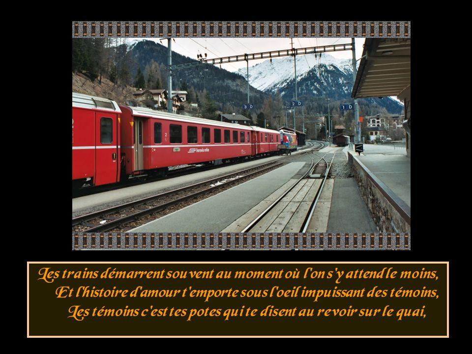 Les trains démarrent souvent au moment où l on s y attend le moins, Et l histoire d amour t emporte sous l oeil impuissant des témoins, Les témoins c est tes potes qui te disent au revoir sur le quai,