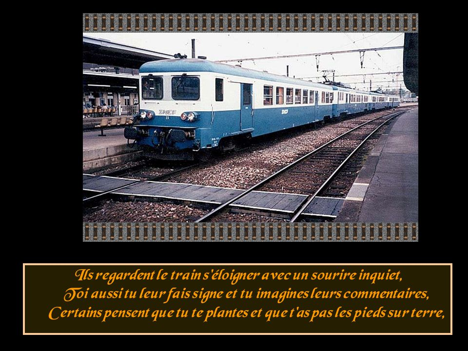 Ils regardent le train s éloigner avec un sourire inquiet, Toi aussi tu leur fais signe et tu imagines leurs commentaires, Certains pensent que tu te plantes et que t as pas les pieds sur terre,