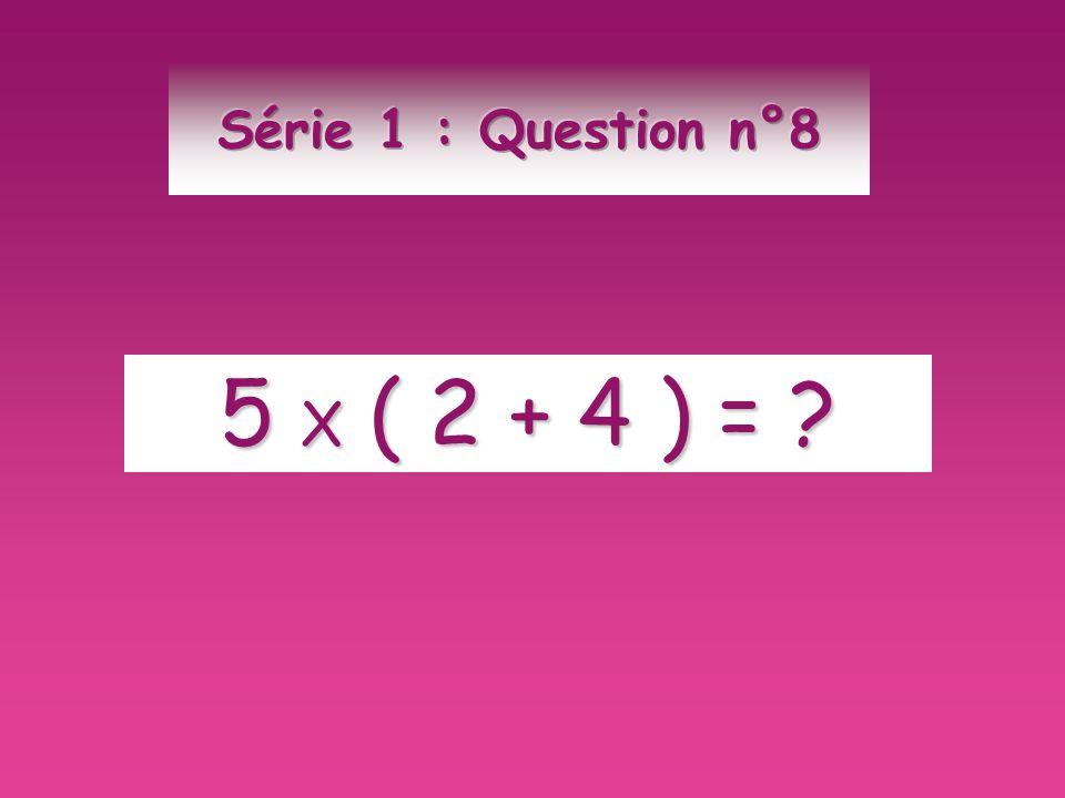 Série 1 : Question n°8 5 X ( 2 + 4 ) =