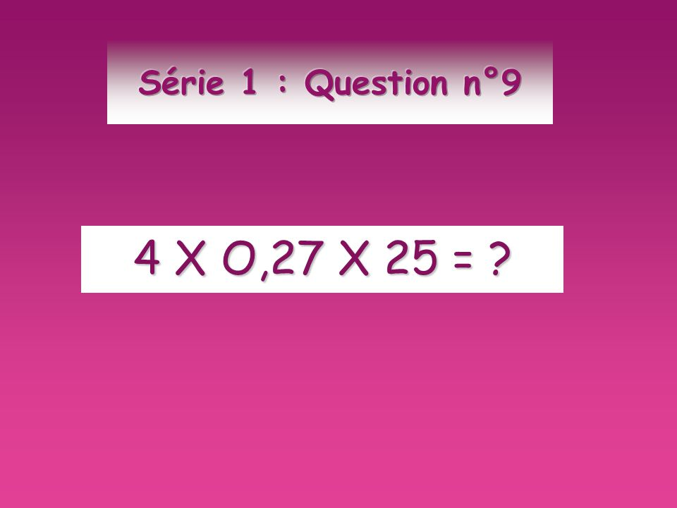 Série 1 : Question n°9 4 X O,27 X 25 =