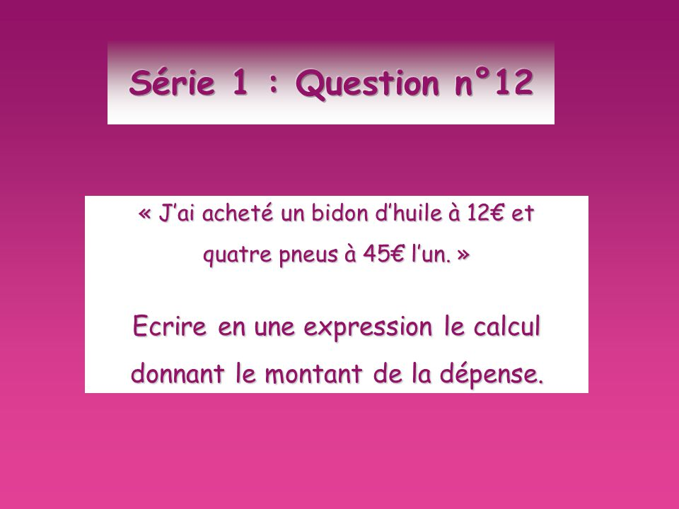 Série 1 : Question n°12 Ecrire en une expression le calcul